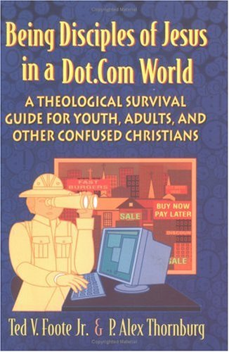 Being Disciples of Jesus in a Dot.Com World A Theological Survival Guide for Youth, Adults, and Other Confused Christians  2003 9780664225605 Front Cover
