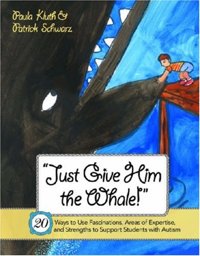 Just Give Him the Whale! 20 Ways to Use Fascinations, Areas of Expertise, and Strengths to Support Students with Autism  2008 9781557669605 Front Cover