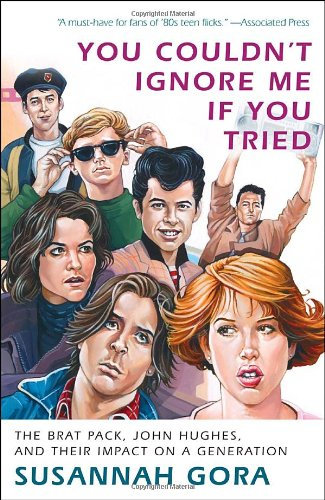 You Couldn't Ignore Me If You Tried The Brat Pack, John Hughes, and Their Impact on a Generation  2011 edition cover