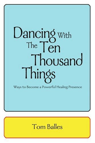Dancing with the Ten Thousand Things Ways to Become a Powerful Healing Presence N/A 9780595311606 Front Cover
