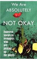 We Are Absolutely Not Okay Fourteen Stories by Teenagers Who Are Picking up the Pieces N/A edition cover