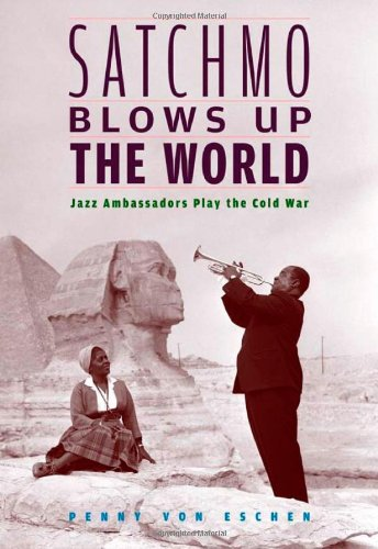 Satchmo Blows up the World Jazz Ambassadors Play the Cold War  2004 edition cover