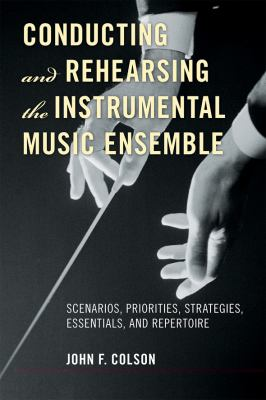 Conducting and Rehearsing the Instrumental Music Ensemble Scenarios, Priorities, Strategies, Essentials, and Repertoire  2012 9780810882607 Front Cover