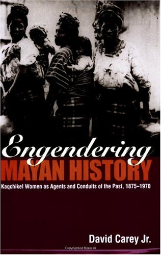 Engendering Mayan History Kaqchikel Women as Agents and Conduits of the Past, 1875-1970  2006 edition cover