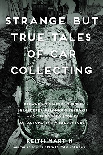 Strange but True Tales of Car Collecting Drowned Bugattis, Buried Belvederes, Felonious Ferraris and Other Wild Stories of Automotive Misadventure  2017 9780760353608 Front Cover