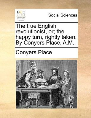 True English Revolutionist, or; the Happy Turn, Rightly Taken by Conyers Place, a M N/A edition cover