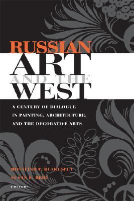 Russian Art and the West A Century of Dialogue in Painting, Architecture, and the Decorative Arts  2006 9780875803609 Front Cover