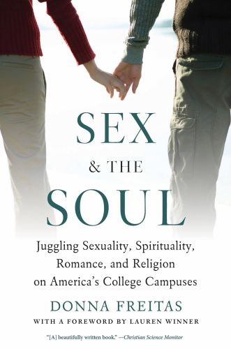 Sex and the Soul Juggling Sexuality, Spirituality, Romance, and Religion on America's College Campuses  2011 edition cover