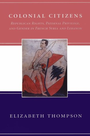 Colonial Citizens Republican Rights, Paternal Privilege, and Gender in French Syria and Lebanon  2000 edition cover