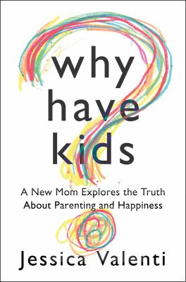 Why Have Kids? A New Mom Explores the Truth about Parenting and Happiness  2012 edition cover