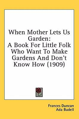 When Mother Lets Us Garden A Book for Little Folk Who Want to Make Gardens and Don't Know How (1909) N/A 9780548910610 Front Cover