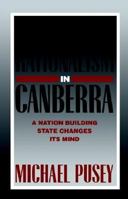 Economic Rationalism in Canberra A Nation-Building State Changes Its Mind  2003 9780521336611 Front Cover