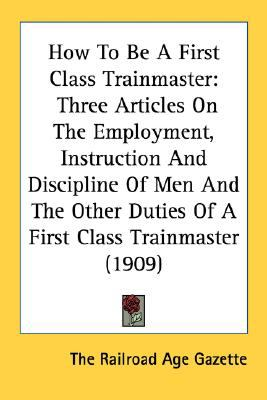 How to Be a First Class Trainmaster : Three Articles on the Employment, Instruction and Discipline of Men and the Other Duties of A First Class Trainma N/A 9780548616611 Front Cover