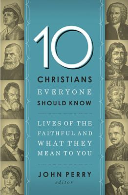 10 Christians Everyone Should Know Lives of the Faithful and What They Mean to You  2012 9781400203611 Front Cover