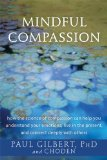 Mindful Compassion How the Science of Compassion Can Help You Understand Your Emotions, Live in the Present, and Connect Deeply with Others  2014 edition cover