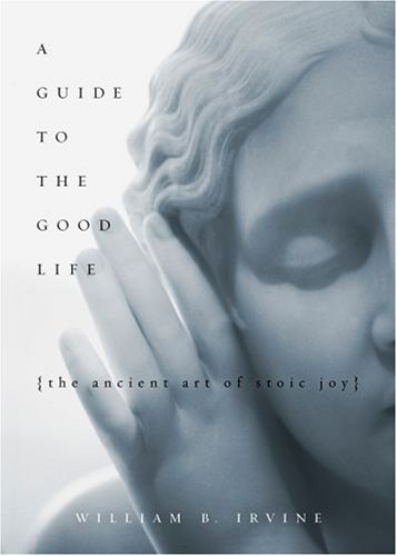 Guide to the Good Life The Ancient Art of Stoic Joy  2008 9780195374612 Front Cover