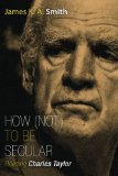 How (Not) to Be Secular: Reading Charles Taylor  2014 edition cover