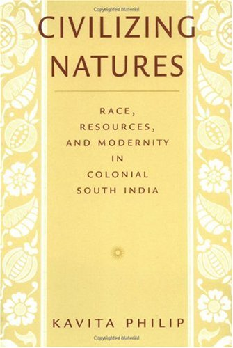 Civilizing Natures Race, Resources, and Modernity in Colonial South India  2003 edition cover