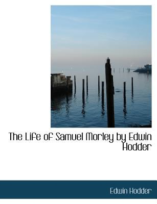 Life of Samuel Morley by Edwin Hodder N/A 9781115298612 Front Cover