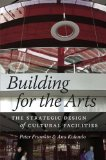 Building for the Arts The Strategic Design of Cultural Facilities  2014 9780226099613 Front Cover