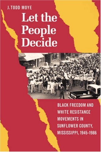 Let the People Decide Black Freedom and White Resistance Movements in Sunflower County, Mississippi, 1945-1986  2004 edition cover
