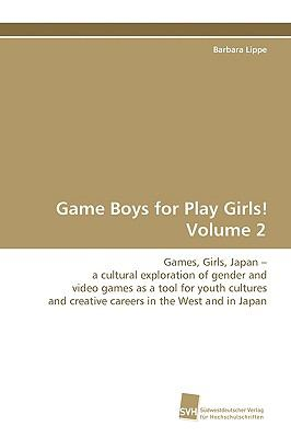 Game Boys for Play Girls!Volume 1 Games, Girls, Japan - a Cultural Exploration ofGender and Video Games as a Tool for Youth Culturesand Creative Careers in the West and in Japan  2009 9783838104614 Front Cover