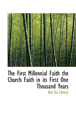 First Millennial Faith the Church Faith in Its First One Thousand Years N/A 9781115002615 Front Cover