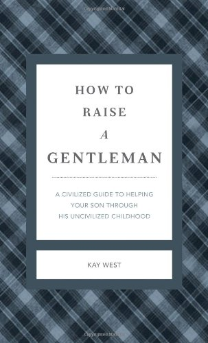 How to Raise a Gentleman A Civilized Guide to Helping Your Son Through His Uncivilized Childhood  2012 (Revised) 9781401604615 Front Cover