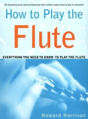 How to Play the Flute Everything You Need to Know to Play the Flute N/A edition cover