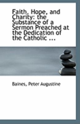 Faith, Hope, and Charity The Substance of a Sermon Preached at the Dedication of the Catholic ... N/A 9781113268617 Front Cover