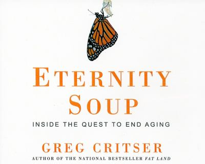 Eternity Soup: Inside the Quest to End Aging  2010 9781400115617 Front Cover
