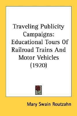 Traveling Publicity Campaigns : Educational Tours of Railroad Trains and Motor Vehicles (1920) N/A 9780548589618 Front Cover