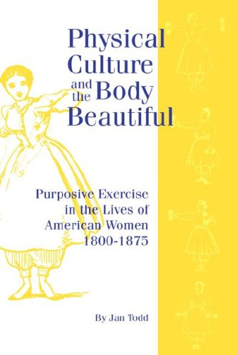 Physical Culture and the Body Beautiful : An Examination of the Role of Purposive Exercise in the Lives of American Women, 1800-1870 1st edition cover