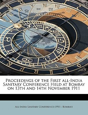 Proceedings of the First All-India Sanitary Conference Held at Bombay on 13th and 14th November 1911 N/A 9781116010619 Front Cover