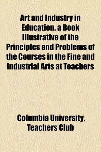 Art and Industry in Education a Book Illustrative of the Principles and Problems of the Courses in the Fine and Industrial Arts at Teachers  2010 edition cover