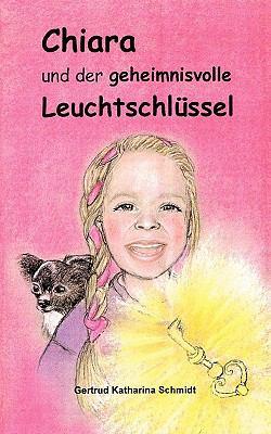 Chiara - und der geheimnisvolle Leuchtschl�ssel 13 Geschichten f�r Kinder ab 6 Jahre N/A 9783833445620 Front Cover