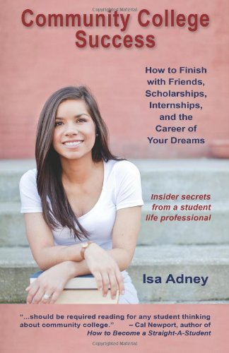 Community College Success How to Finish with Friends, Scholarships, Internships, and the Career of Your Dreams  2012 edition cover