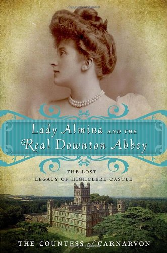 Lady Almina and the Real Downton Abbey The Lost Legacy of Highclere Castle  2011 9780770435622 Front Cover