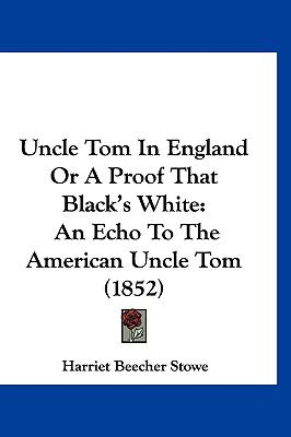 Uncle Tom in England or a Proof That Black's White An Echo to the American Uncle Tom (1852) N/A edition cover