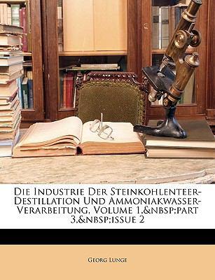 Die Industrie der Steinkohlenteer-Destillation und Ammoniakwasser-Verarbeitung, Volume 1, Part 3, Issue N/A edition cover