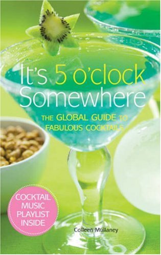 It's 5 O'Clock Somewhere The Global Guide to Fabulous Cocktails  2008 9781933027623 Front Cover