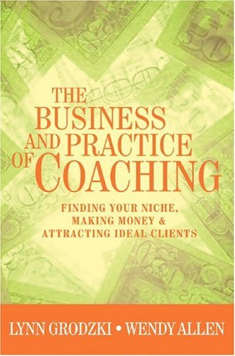 Business and Practice of Coaching Finding Your Niche, Making Money and Attracting Ideal Clients  2005 edition cover