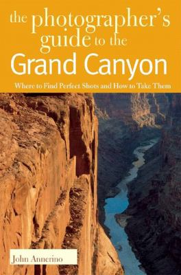 Photographers Guide to the Grand Canyon Where to Find Perfect Shots and How to Take Them  2005 9780881506624 Front Cover