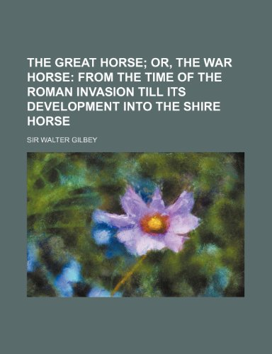 Great Horse; or, the War Horse : From the Time of the Roman Invasion till Its Development into the Shire Horse  2010 edition cover