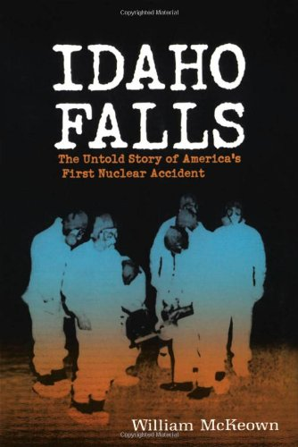 Idaho Falls The Untold Story of America's First Nuclear Accident  2003 9781550225624 Front Cover