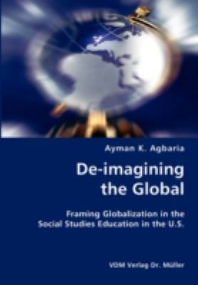 De-Imagining the Global- Framing Globalization in the Social Studies Education in the U S N/A 9783836423625 Front Cover