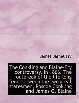 Conkling and Blaine-Fry Controversy, in 1866 the Outbreak of the Life-Long Feud Between The  N/A 9781115257626 Front Cover
