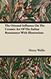 The Oriental Influence On The Ceramic Art Of The Italian Renaissance With Illustrations  0 edition cover