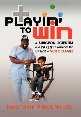 Playin' to Win A Surgeon, Scientist and Parent Examines the Upside of Video Games  2008 9781600373626 Front Cover