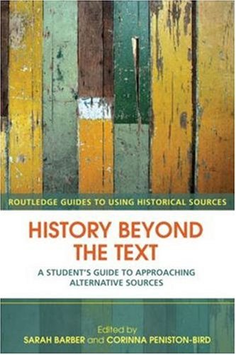 History Beyond the Text A Student's Guide to Approaching Alternative Sources  2008 (Student Manual, Study Guide, etc.) edition cover
